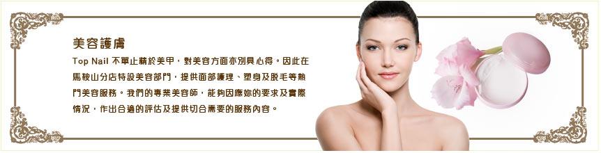 美容護膚 Top Nail不單止精於美甲,對美容方面亦別具內得。因此在 馬鞍山分店特設美容部門,提供面部護理、塑身及脱毛等熱 門美容服務。我們的專業美容師,能夠因應妳的要求及實際 情況,作出合適的評估及提供切合需要的服務內容。,face,skin,eyebrow,beauty,nose