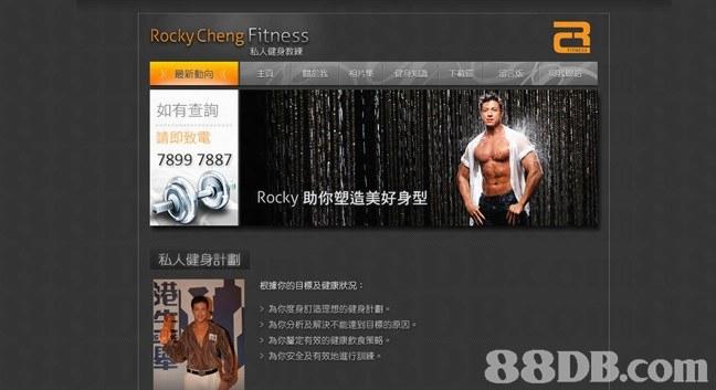 Rocky Cheng Fitness 私人健身教練 最新動向 如有查詢 請即致電 7899 7887 Rocky助你塑造美好身型 私人健身計劃 港 根據你的目標及健康狀況 >為你度身訂造理想 健身計劃。 為你分析及解決不能達到目標的原因。 》為你釐定有效的健康飲食策略. 》為你安全及有效地進行訓練   muscle,website,physical fitness,multimedia,