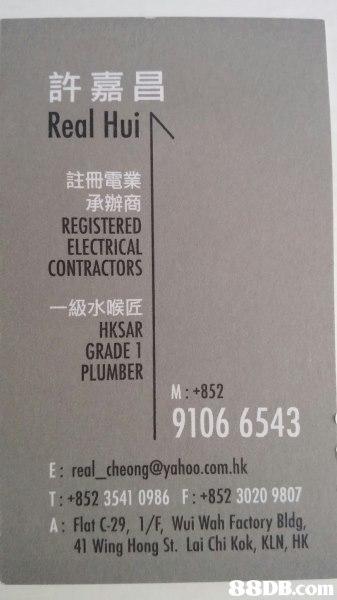 許嘉昌 Real Hui 註冊電業 承辦商 REGISTERED ELECTRICAL CONTRACTORS 一級水喉匠 HKSAR GRADE 1 PLUMBER +852 9106 6543 E: real_cheong@yahoo.com.hk T: +852 3541 0986 F: +852 3020 9807 A: Flat C29, 1/FE, Wui Wah Factory Bldg 41 Wing Hong St. Lai Chi Kok, KLN, HK 88DB.com  product
