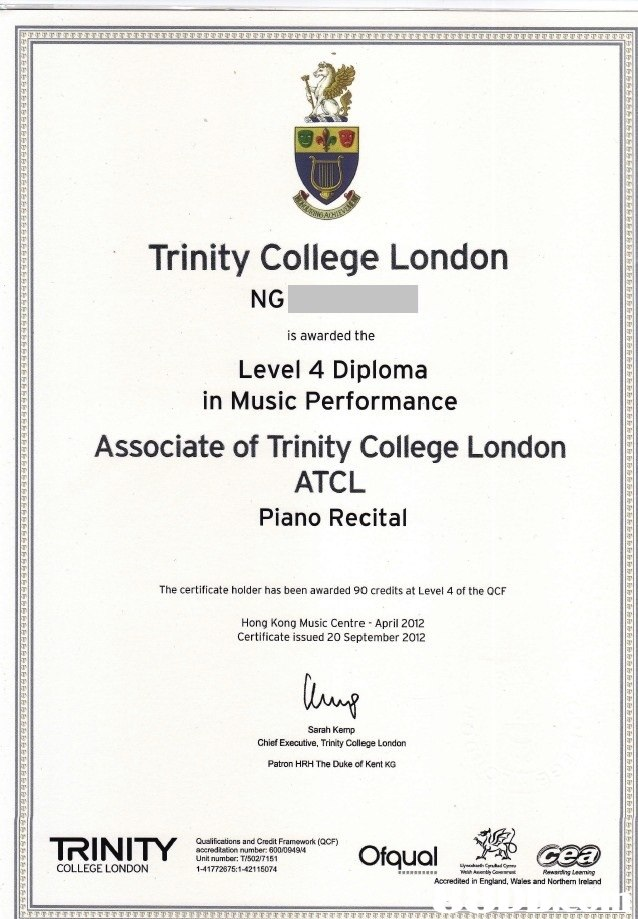 Trinity College London NG is awarded the Level 4 Diploma in Music Performance Associate of Trinity College London ATCL Piano Recital The certificate holder has been awarded 90 credits at Level 4 of the OCF Hong Kong Music Centre April 2012 Certificate issued 20 September 2012 Sarah Kemp Chief Executive, Trinity College London Patron HRH The Duke of Kent KG Qualifications and Credit Framework (QCF) accredtation number: 600/09494 Unit number: TI502/7151 COLLEGE LONDON Accrediied in England, Wales and Northern Ireland  text
