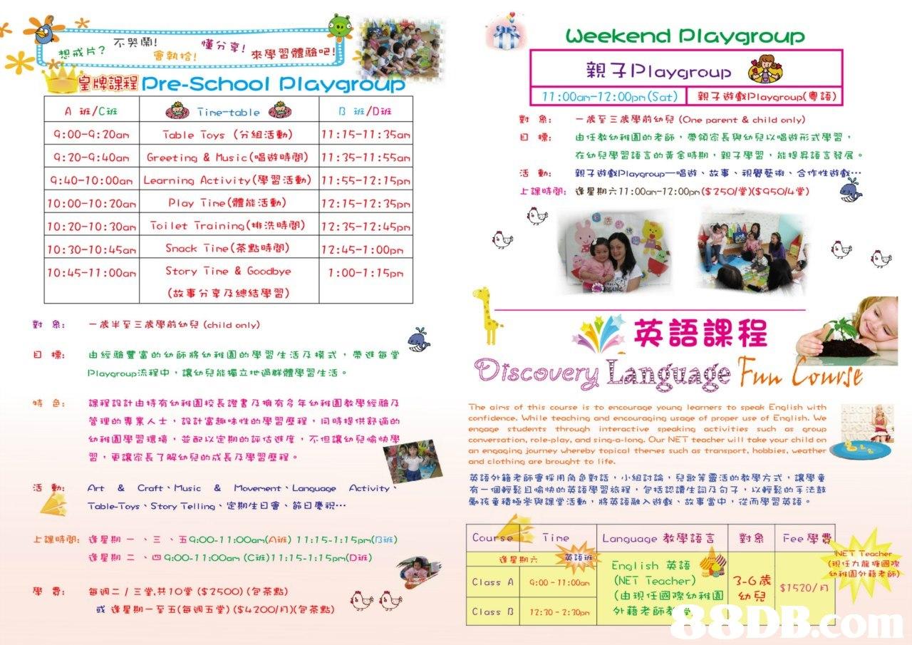 Weekend Playgroup 不哭鬧! 想戒片? 會執拾! 來學習體驗吧! okp 親子Playgroup e 皇牌課程Pre-School Playgroup 11 :00am-12:00pm (Sat) | 親子遊戲Pla ygroup(粵語) 班/Cai 班/Dai A 9:00-9:20an G: 20-9 : 40am | Greeting & ns i c (唱遊時間) 9:40-10:00am | Learning Activity(學習活動) Tine-table B 對象: 目標: 一歲至三歲學前幼兒(One parent & child only) 由任教幼稚園的老師,帶領家長與幼兒以唱遊形式學習, 在幼兒學習語言的黃金時期,親子學習,能提昇語言發展。 親子遊戲Playgroup一唱遊、故事、視覺藝術、合作性遊戲 逢星期六11:00an-12:00pn ($25O/堂)($9504堂) | |11:15-11:35an | 1 1 : 35-11 : 55am |11:55-12:15pn |12:15-12:35pm! Table Toys (分組活動) 活動: 上課時間: 10:00-10:20an | Play -ine (體能活動) 10:20-10:30am! Toilet Training(排洗時間) |12:35-12:45pm 10:30-10:45am! Snack Time (茶點時間) |12:45-1:00pm 10:45-11:00nStory Tine & Goodbye 1:00-1:75pm (故事分享及總結學習) 非英語課程 Discevery Language FwCoe 對象, 一歲半至三歲學前幼兒(child only) 目標: 由經驗豐富的幼師將幼稚園的學習生活及模式,帶進每堂 Playgroup流程中,讓幼兒能獨立地過群體學習生活。 課程設計由持有幼稚園校長證書及擁有多年幼稚園教學經驗及 管理 專業人士,設計富趣味性的學習歷程,同時提供舒適en 幼稚園學習環境,並配以定期的評估進度,不但讓幼兒愉快學 習,更讓家長了解幼兒的成長及學習歷程。 特色: The aims of this course is to encourage young learners to speak English with confidence. While teaching and encouraging usage of proper use of English. We engace students through interactive speaking activities such as group conversation, role-play, and sing-a-long. Our NE T teacher will take your child on an engaging journey whereby topical themes such as transport, hobbies, weather and clothing are brought to life. 英語外籍老師會採用角,對話,小組討論,兒歌等靈活的教學方式,讓學童 有一個輕鬆且愉快的英語學習旅程,包括認讀生詞及句子,以輕鬆的手法鼓 勵孩童積拯參與課堂活動,將英語融入遊戲、故事當中,從而學習英語。 活動: & Craft、Music & Movement、Language Activity Table-Toys-Story Telling、定期生曰會、節日慶祝.. 上課時間: 逢星期一 、五9:00-11:00am(Aia) 11:15-1:15pm(nia) Cours line Language教學語言 !對象 ! Fee學費 、 - eacher 逢星期二 、四9:00-11:OOam (C班)1 1:15-1:15pm(Dia) 逢星期六 Engl i sh英語 (NET Teacher)- >13-6 (由現任國際幼稚園| 外藉老師ぎ (現任九龍塘 幼稚園外藉老師) Class A | 9:00-11:00an | $1520/月 每调逢星期堂 共10堂(S250 ($42 茶點))(包茶點) (gres 幼兒 8DB.d Class B | | 茕亼1]、ト 12:70-2:70on,Text,Font,Flyer,