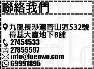 九龍長沙灣青山道532號; 偉基大廈地下 舖 27454533 ㊤ 27855597 info@luenwo.com 69991895  text,font,black,black and white,structure