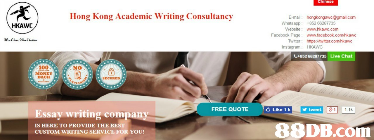 Chinese Hong Kong Academic Writing Consultancy E-mail: hongkongawc@gmail.com Whatsapp+852 66287735 HKAWC Website: www.hkawc.com Facebook Page: www.facebook.com/hkawc Work less Work betler Twitter: https://twitter.com/hkawc Instagram: HKAWC +852 66287735 Live Chat 100 NO MONEY BACK SECURED FREE QUOTE Like 1 k tweet 1 1.1k Essay writing company IS HERE TO PROVIDE THE BEST CUSTOM WRITING SERVICE FOR YOU! 88DB.com  product