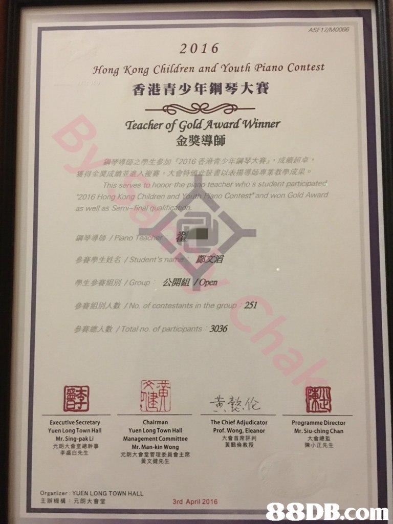 "ASF17M0066 2016 香港青少年鋼琴大賽 Teacher of Gold Award Winner Hong Kong Children and Youth Piano Contest 金奬導師 鋼琴導師之學生參加""2016香港青少年鋼琴大賽」,成績超卓, 証書以表揚導師專業教學成果。 獲得金獎成績並進入複賽,大會 This serves to honor the piano teacher who's student participatec no Contest"" and won Gold Award 2016 Hong Kong Children and as well as Semi-final qualif 鋼琴導師/ Piano teac 參賽學生姓名/ Student's 學生參賽組別/ Group 公開組VOpen 參賽組別人數/ No. of contestants in the group 參賽總人數/ Total no. of participants 3036 251 懸伦 Executive Secretary Yuen Long Town Hall Mr. Sing-pak Li 元朗大會堂總幹事 Chairmarn Yuen Long Town Hall Management Committee Mr. Man-kin Wong 元朗大會堂管理委員會主席 黃文健先生 The Chief Adjudicator Prof. Wong, Eleanor 大會首席評判 黃懿倫教授 Programme Director Mr. Siu-ching Chan 大會總監 陳小正先生 李盛白先生 Organizer: YUEN LONG TOWN HALL 主辦機構 元朗大會堂 3rd April 2016,text,"