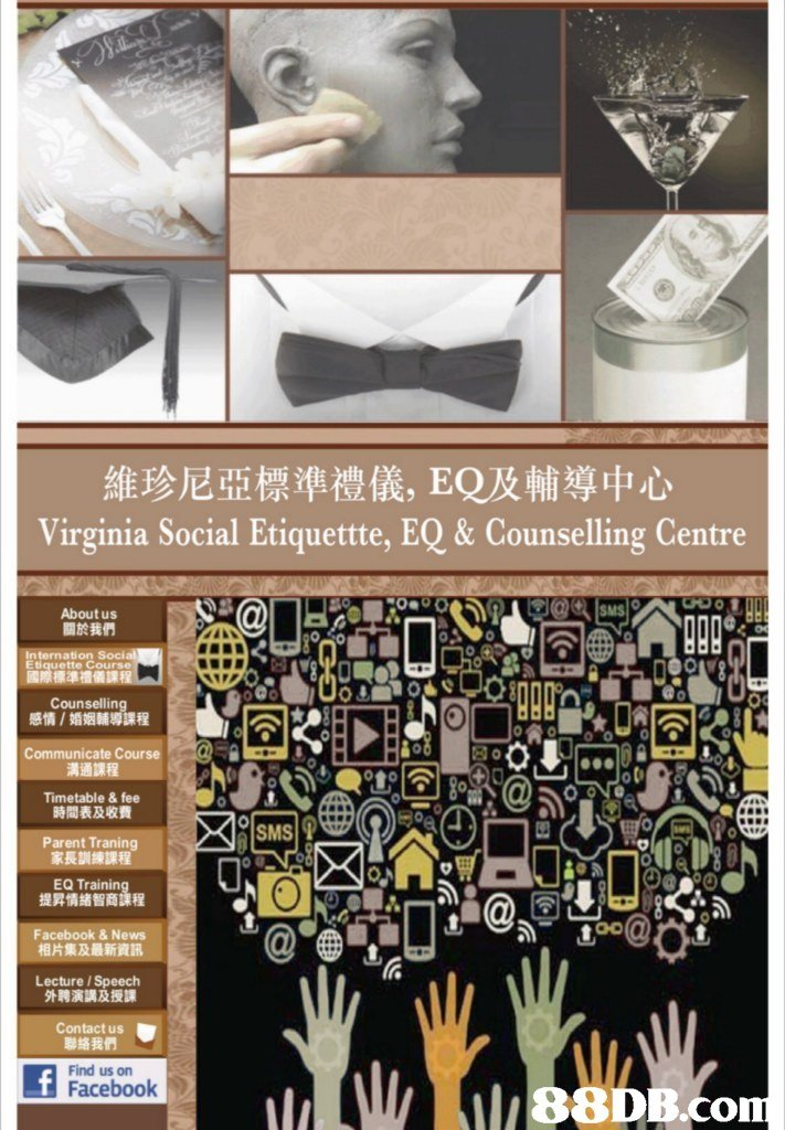 維珍尼亞標準禮儀, EQ及輔導中心 Virginia Social Etiquettte, EQ&Counselling Centre 0e About us 關於我們 Internation Soci Etiquette Course 際標準禮儀課程 Counselling 感情/婚姻輔導課程 Communicate Course 溝通課程 Timetable &fee 時間表及收費 Parent Traning SMS 9 家長訓練課程 EQ Trainin 提昇情緒智商課程 Facebook& News 相片集及最新資訊 @중이 后 Lecture / Speech 外聘演講及授課 Contact us Find us on Facebook 88DB.con  text,product,design,font,