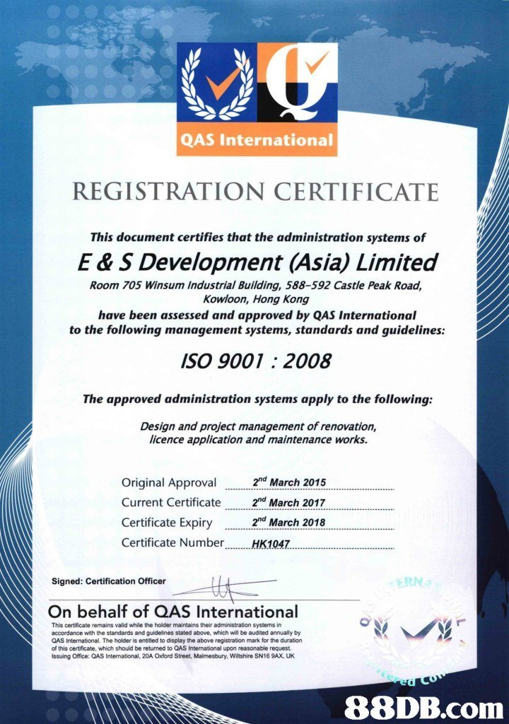 QAS International REGISTRATION CERTIFICATE This document certifies that the administration systems of E & S Development (Asia) Limited Room 705 Winsum Industrial Building, 588-592 Castle Peak Road, Kowloon, Hong Kong have been assessed and approved by QAS International to the following management systems, standards and guidelines: SO 9001: 2008 The approved administration systems apply to the following: Design and project management of renovation, licence application and maintenance works. 2nd March 2015 Original Approval Current Certificate nd March 2017 Certificate Expiry .2nd March 2018 Certificate Number HK1047 Signed: Certification Officer On behalf of QAS International This certificate remains valid while the holder maintains their administration systems in accordance with the standards and guidelines stated above, which will be audited annually by QAS International. The holder is entitled to display the above registration mark for the duration of this certificate, which should be returned to QAS International upon reasonable request Issuing Office: QAS Intemational, 20A Oxford Street, Malmesbury, Wiltshire SN16 9AX, UK,text,advertising,font,product,line