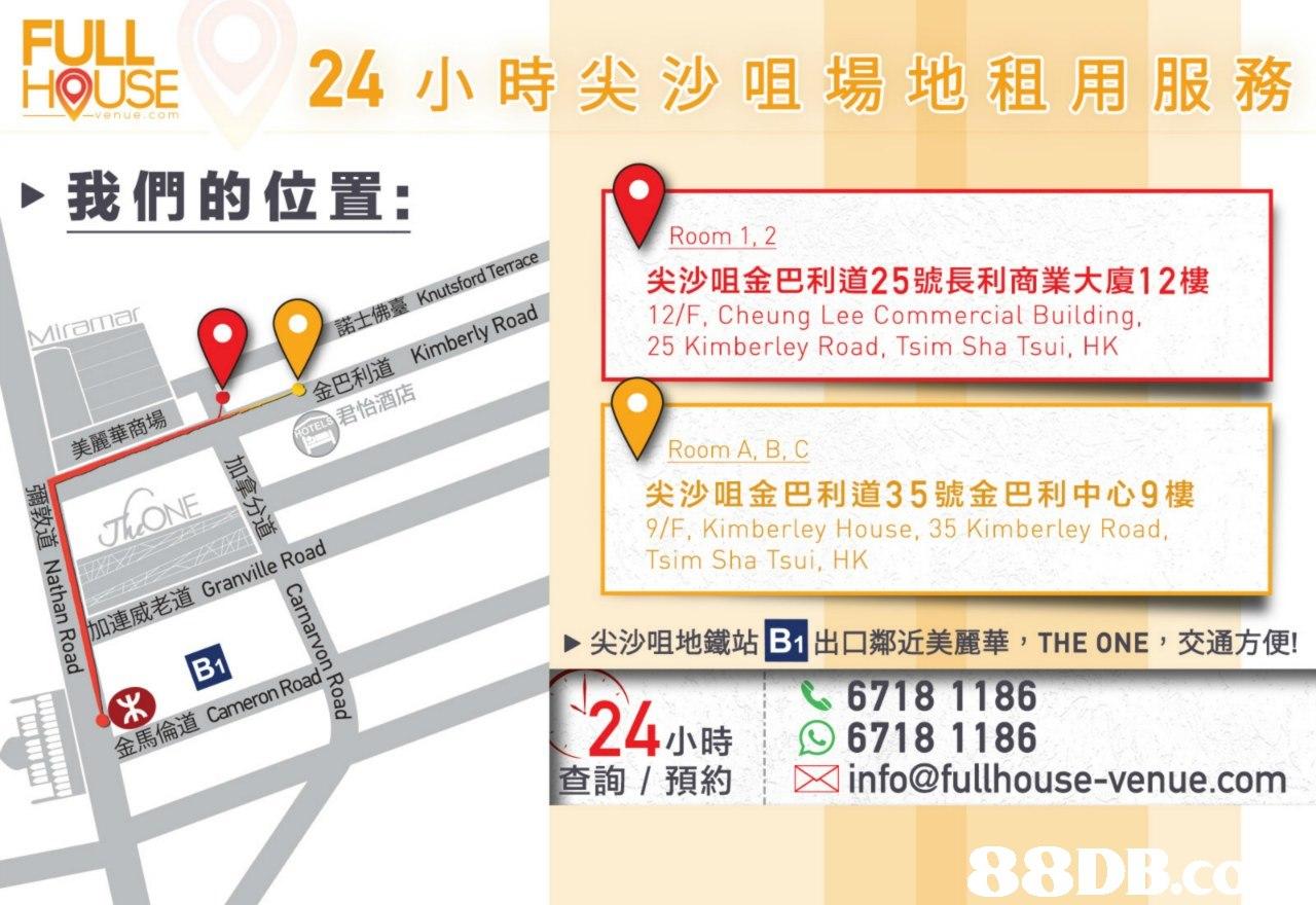 FULL HOUSE 24小時尖沙咀場地租用服務 venue com 我們的位置: Room 1, 2 尖沙咀金巴利道25號長利商業大廈12樓 12/F, Cheung Lee Commercial Building. 25 Kimberley Road, Tsim Sha Tsui, HK 金巴利道Kimberly Road 君怡酒店 美麗華商場 Room A, B, C 尖沙咀金巴利道35號金巴利中心9樓 9/F, Kimberley House, 35 Kimberley Road, Tsim Sha Tsui, HK 加連威老道Granville Road 尖沙咀地鐵站E 出口鄰近美麗華, THE ONE ,交通方便! 124小時 直詢/預約 6718 1186 96718 1186 info@fullhouse-venue.com 88DB.c  text