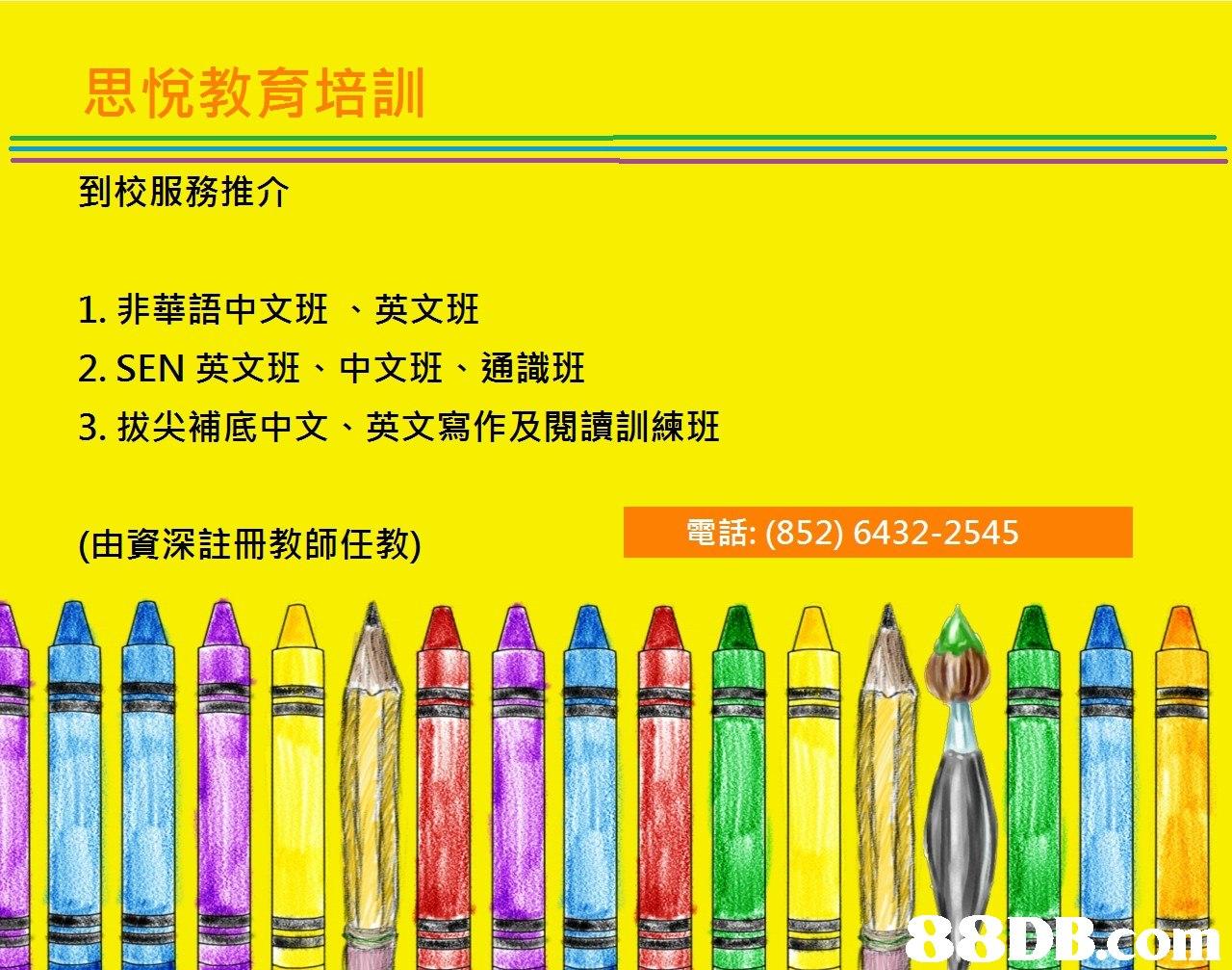 思悅教育培訓 到校服務推介 1,非華語中文班、英文班 2.SEN英文班、中文班、通識班 3·拔尖補底中文、英文寫作及閱讀訓練班 (由資深註冊教師任教) 電話: (852) 6432-2545 DB,yellow,text,product,line,product