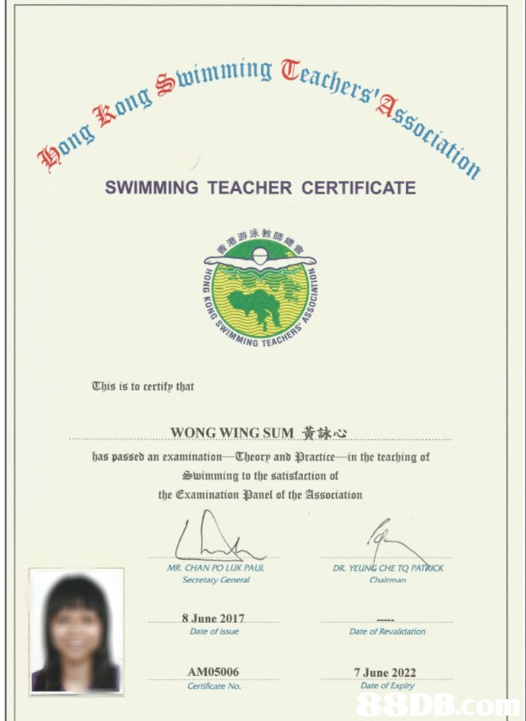 ing Ceachers'a Ssoci octatio 011 g SWIMMING TEACHER CERTIFICATE G TEACHER This is to certifp that WONG WING SUM黃詠心 has passeb an examination. Theorp anb尹ractice-in the teaching of Swimming to the satistaction of the examination anel of the association 尿 MR. CHAN PO LUK PAUL Secretary General DR. YEUNG CHE TO 8 June 2017 Date of issue Date of Revalidation AM05006 7 June 2022 Date of Expiry Certificate No.  text