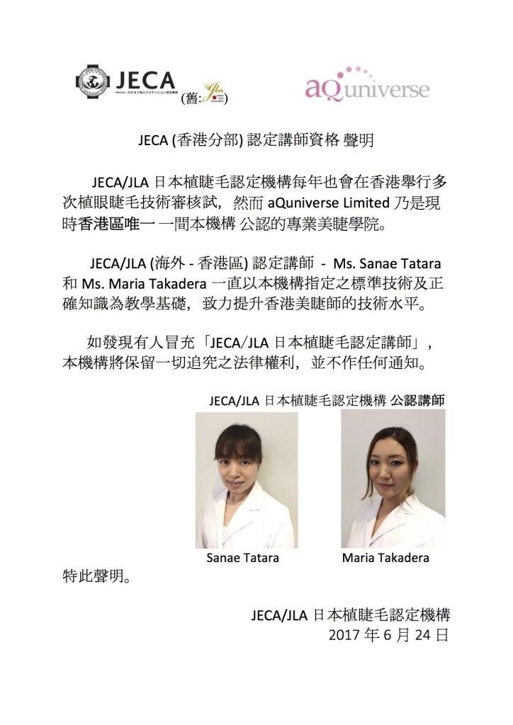 aQuniverse (舊: JECA (香港分部)認定講師資格聲明 JECA/JLA日本植睫毛認定機構每年也會在香港舉行多 次植眼睫毛技術審核試,然而aQuniverse Limited乃是現 時香港區唯一一間本機構公認的專業美睫學院 JECA/JLA (海外-香港區)認定講師-Ms. Sanae Tatara 和Ms. Maria Takadera一直以本機構指定之標準技術及正 確知識為教學基礎,致力提升香港美睫師的技術水平。 如發現有人冒充「JECA/JLA日本植睫毛認定講師」, 本機構將保留一切追究之法律權利,並不作任何通知。 JECA/JLA日本植睫毛認定機構公認講師 Sanae Tatara Maria Takadera 特此聲明。 JECA/JLA日本植睫毛認定機構 2017年6月24日  face