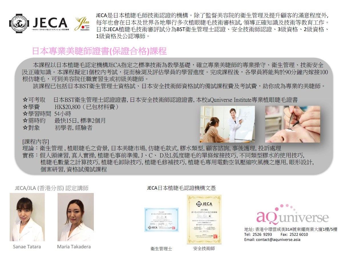 JECA是日本植睫毛師技術認證的機構。除了監督美容院的衛生管理及提升顧客的滿意程度外, 每年也會在日本及世界各地舉行多次植眼睫毛技術審核試,領導正確知識及技術等教育工作 日本JECA植睫毛技術審評試分為BST衛生管理士認證、安全技術師認證、3級資格、2級資格 1級資格及公認導師 te itts. ( om 日本專業美睫師證書(保證合格課程 本課程以日本植睫毛認定機構JECA指定之標準技術為教學基礎,確立專業美睫師的專業操守、衛生管理、技術安全 及正確知識。本課程擬定1個校内考試,從而檢測及評估學員的學習進度。完成課程後,各學員將能夠於90分鐘內嫁接100 根仿睫毛,可到美容院任職實習生或初級美睫師 該課程已包括日本BST衛生管理士資格試、日本安全技術師資格試的備試課程費及考試費,助你成為專業的美睫師 ☆可考取 日本BST衛生管理士認證證書,日本安全技術師認證證書,本校a@universe Institute專業植眼睫毛證書 ☆學費 HK$20,800(已包材料費) ☆學習時間54小時 ☆需時約 最快15日,標準2個月 ☆對象 初學者,經驗者 課程内容] 理論:衛生管理,植眼睫毛之背景,日本美睫市場,仿睫毛款式,膠水類型,顧客諮詢,事後護理,投訴處理 實務:假人頭練習,真人實操,植睫毛事前準備, J、C、D及 弧度睫毛的單條嫁接技巧,不同類型膠水的使用技巧, 植睫毛數量之計算技巧,植睫毛卸除技巧,植睫毛修補技巧,植睫毛專用電動空氣壓縮吹風機之應用,眼形設計, 個案研習,資格試備試課程 JECA/JLA (香港分部)認定講師 JECA日本植睫毛認證機構文憑 JECA aQuniverse 地址:香港中環雲咸街31A號東耀商業大廈1樓/5樓 Tel: 2526 9293 Fax: 2522 6010 Email: contact@aquniverse.asia Sanae Tatara Maria Takadera 衛生管理士 安全技術師  text