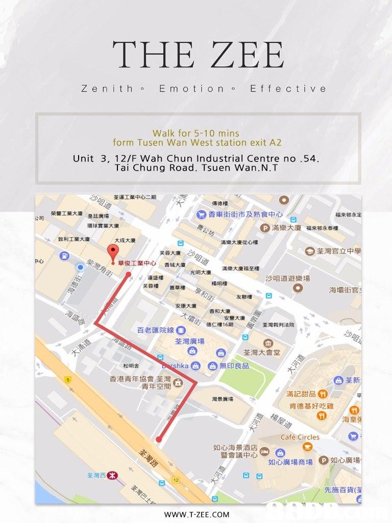 THE ZEE Z e n it h E m otionEfe c ti v e Walk for 5-10 mins form Tusen Wan West station exit A2 Unit 3, 12/F Wah Chun Industrial Centre no.54 Tai Chung Road. Tsuen Wan.N.T 荃運工業中心二期 傳德樓 榮豐工業大廈 皇廷廣場 香車街街市及熟食中心/ 福來邨永定 公司 0滿樂大廈 環球實業大廈 福來邨永泰樓 势 致利工業大廈 大成大廈 滿樂大廈從心樓 芙蓉大廈 荃灣官立中學 P心 華俊工業中心 香城大廈 滿樂大廈福至樓 光明大廈 運盛樓 芙蓉樓 沙咀道遊樂場 楊明樓 嘉華樓 海壩街官! . 友聯樓 安康大廈 香和大廈 安豐大廈 德仁樓16期 4 荃灣裁判法院 百老匯院線。 荃灣廣場 0 荃灣大會堂 松明舍 shka。。無印良品 香港青年協會荃灣 青年空間 0荃新 滿記甜品 肯德基好吃雞 灣景廣場 G) 海皇弹 Café Circles 如心海景酒店 暨會議 如心廣場商場 。如心廣場 荃灣西。 曰曰 先施百貨 WWW.T-ZEE.COM  text