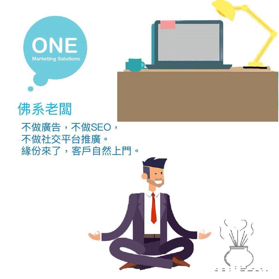 ONE Marketing Solutions 佛系老闆 不做廣告,不做SEO 不做社交平台推廣 緣份來了,客戶自然上門。  text