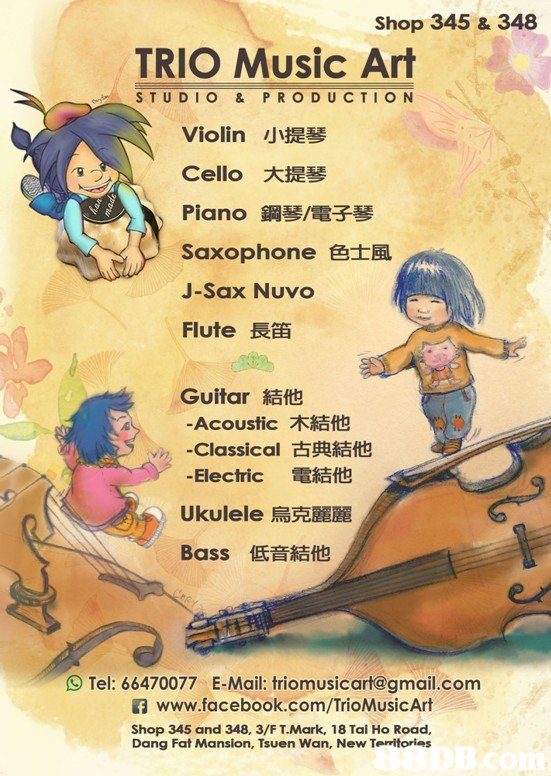 Shop 345 & 348 TRIO Music Ar STUDIO & P RODUCTION Violin小提琴 Cello大提琴 Piano鋼琴/電子琴 Saxophone色士風 J-Sax Nuvo Flute長笛 Guitar結他 -Acoustic木結他 -Classical古典結他 -Electric 電結他 Ukulele烏克麗麗 Bass低音結他 n 9 Tel: 66470077 E-Mail: triomusicart@gmail.com www.facebook.com/TrioMusicArt Shop 345 and 348, 3/F T.Mark, 18 Tai Ho Road, Dang Fat Mansion, Tsuen Wan, New Territories  text