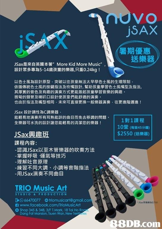 "jSAX 暑期優惠 送樂器 JSax是來自英國本著"" More Kid More Music"" , 設計眾多專為5-14歲孩童的樂器,只重0.24kg ! 以色士風為設計原型,突破以往孩童無法太早學色士風的生理限制 依循傳統色士風的按鍵指法及吹嘴設計,幫助孩童學習色士風嘴型及指法. 其厚實的音色及有趣的演奏方式更能激起孩童學習音樂的興趣 微彎的頸管及喇叭口設計使孩童們能舒適的演奏。 也由於指法及嘴型相同,未來可直接更换一般樂器演奏,往更進階邁進! JSax設計調性為C調樂器 能輕易地演奏所有耳熟能詳的曲目而免去移調的問題。 全樂器可水洗的設計讓您能輕易的清潔您的樂器! 1 1對1課程 10堂(每堂45分鐘) $2550 (送樂器) JSax興趣班 課程內容: 認識JSax以至木管樂器的吹奏方法 掌握呼吸運氣等技巧 理解吐音原理 練習不同大調、小調等音階指法 用JSax演奏不同曲目 TRIO Music Ar STUDIO& PRODUCTION 966470077 triomusicart@gmail.co www.facebook.com/TríoMusicArt .n Shop 345 & 348, 3/F T.Mark, 18 Tai Ho Ro Dang Fat Mansion, Tsuen Wan, New Term ies 88DB.com  text"
