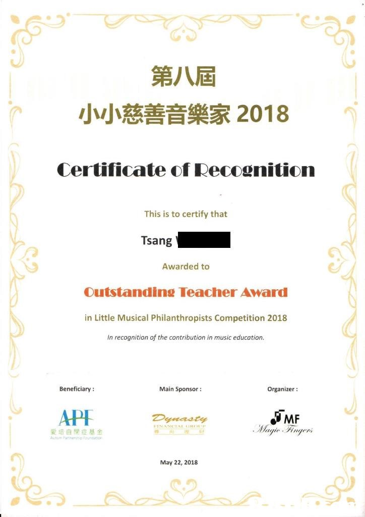 第八屆 小小慈善音樂家2018 Certificate of Recognitionn This is to certify that Tsang Awarded to Outstanding Teacher Award in Little Musical Philanthropists Competition 2018 In recognition of the contribution in music education. Beneficiary: Main Sponsor: Organizer: API MF 愛培自閉症基金 May 22, 2018  text