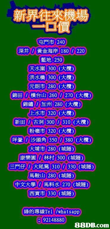 新界往來機場 一口價 屯門市: 240 深井/黃金海岸180 / 220 灆地: 250 天水圍300 (大欖) 洪水橋300(大欖) 元朗市280 (大欖) 錦田 /橫台山260 / 270 : (大欖) |錦繡/加州1280 (大欖) 上水市320(大欖) 新田/古洞300 / 310 (大欖) 粉嶺市320 (大欖) 坪輋/沙頭角350 / 380 (大欖) 大埔市280 (城隧) 康樂園/林村300 (城隧) 三門仔/大尾篤310 / 330 (城隧) 馬鞍山280 (城隧) 中文大學/馬料水270 (城隧) 西貢市330 (城隧) 綠的專線Tel //what sapp 92148880   text,font,advertising,line,area