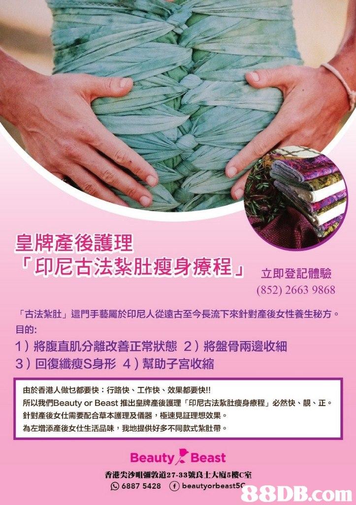 皇牌產後護理 印尼古法,,瘦身療程」 「 即鄧醴驗 (852) 2663 9868 「古法紮肚」這門手藝屬於印尼人從遠古至今長流下來針對產後女性養生秘方。 目的: 1)將腹直肌分離改善正常狀態2)將盤骨兩邊收細 3)回復纖瘦S身形4)幫助子宮收縮 由於香港人做乜都要快:行路快、工作快、效果都要快!! 所以我們Beauty or Beast推出皇牌産後護理「印尼古法紥肚瘦身療程」必然快、靚、正 針對産後女仕需要配合草本護理及儀器,極速見証理想效果。 為左增添産後女仕生活品味,我地提供好多不同款式紮肚帶。 Beauty Beast 香港尖沙咀彌敦道27-33號良士大廈5樓C室 68875428 ⓕbeautyorbeasts- 88DB.com  hand