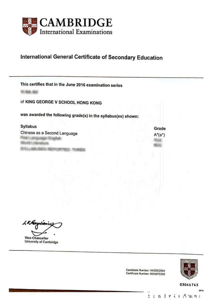CAMBRIDGE International Examinations International General Certificate of Secondary Education This certifies that in the June 2016 examination series of KING GEORGE V SCHOOL HONG KONG was awarded the following grade(s) in the syllabus(es) shown: Syllabus Grade Chinese as a Second Language A*(a) Vice-Chancellor University of Cambridge Candidate Number: HK025/2504 Certificate Number: 0055875300 03046743  text,font,line,product,area