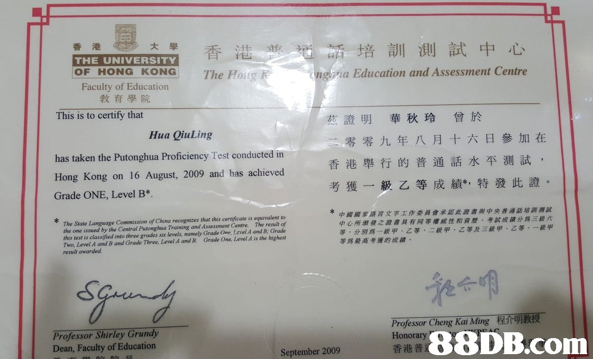香港 大學 香港 培訓測試中心 na Education and Assessment Centre THE UNIVERSITYY OF HONG KONG The Hoig Faculty of Education 教育學院 This is to certify that 證明 華秋玲 曾於 Hua QiuLing has taken the Putonghua Proficiency Test conducted in Hong Kong on 16 August, 2009 and has achieved Grade ONE, Level B* 零零九年八月十六日參加在 香港舉行的普通話水平測試, 考獲一級乙等成績,特發此證。 ri豆 The State Language Commission of China recognizes that this certificate is equivalent to the one issued by the Central Putonghua Training and Assessment Centre. The result of this test is classified into three grades six levels, namely Grade One, Level A and B: Grade Two, Level A and B and Grade Three, Level A and B. Grade One, Level A is the highest result awarded 中國國家語言文字工作委員會承認此證書與中央普通話培訓測試 中心所頒發之證書具有同等權威性和資歷、考試成績分爲三級六 等,分別爲一級甲、乙等,二級甲、乙等及三級甲、乙等,一級甲 等爲最高考獲的成績 囃에 Professor Cheng Kai Ming Honorary 香港普 程介明教授 Professor Shirley Grundy Dean, Faculty of Education  September 2009  text,document,