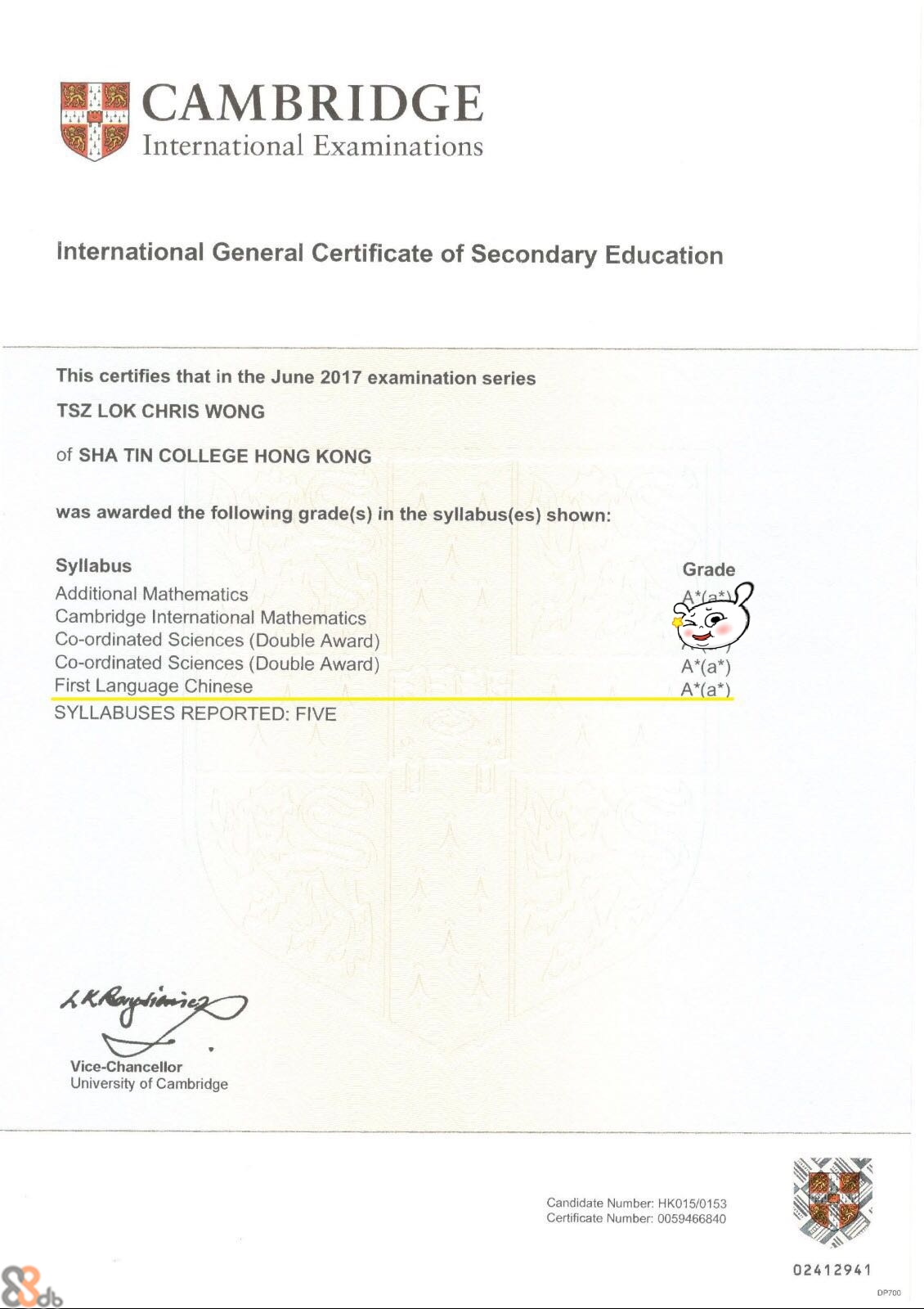 CAMBRIDGE International Examinations international General Certificate of Secondary Education This certifies that in the June 2017 examination series TSZ LOK CHRIS WONG of SHA TIN COLLEGE HONG KONG was awarded the following grade(s) in the syllabus(es) shown: Syllabus Additional Mathematics Cambridge International Mathematics Co-ordinated Sciences (Double Award) Co-ordinated Sciences (Double Award) First Language Chinese SYLLABUSES REPORTED: FIVE Grade A (a*) Vice-Chancellor University of Cambridge Candidate Number: HK015/0153 Certificate Number: 0059466840 02412941 DP700  text,font,product,line,area