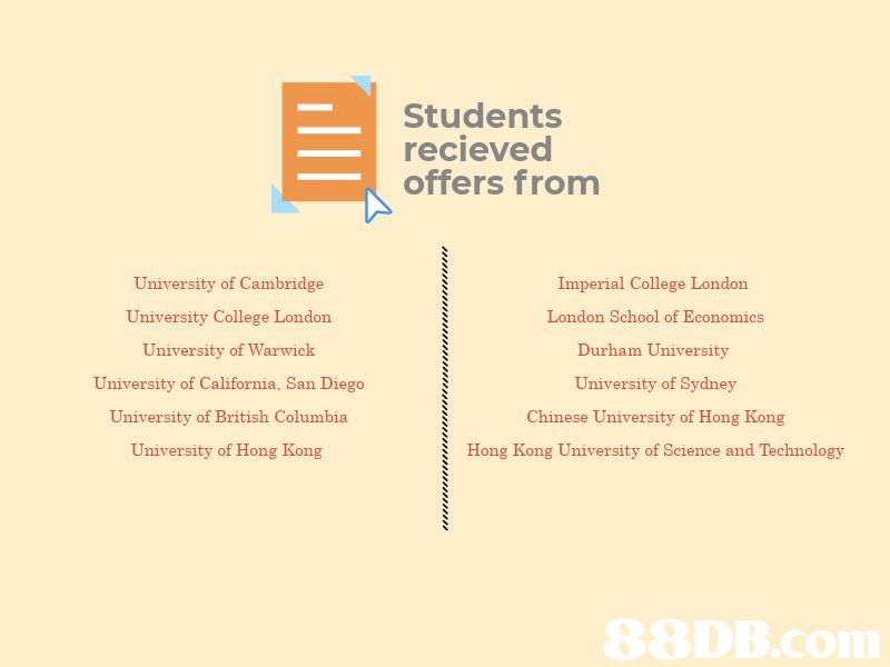 Students recieved offers from University of Cambridge Imperial College London London School of Economics Durham University University of Sydney Chinese University of Hong Kong Hong Kong University of Science and Technology University College London Universit y of Warwick University of California, San Diego University of British Columbia University of Hong Kong  text