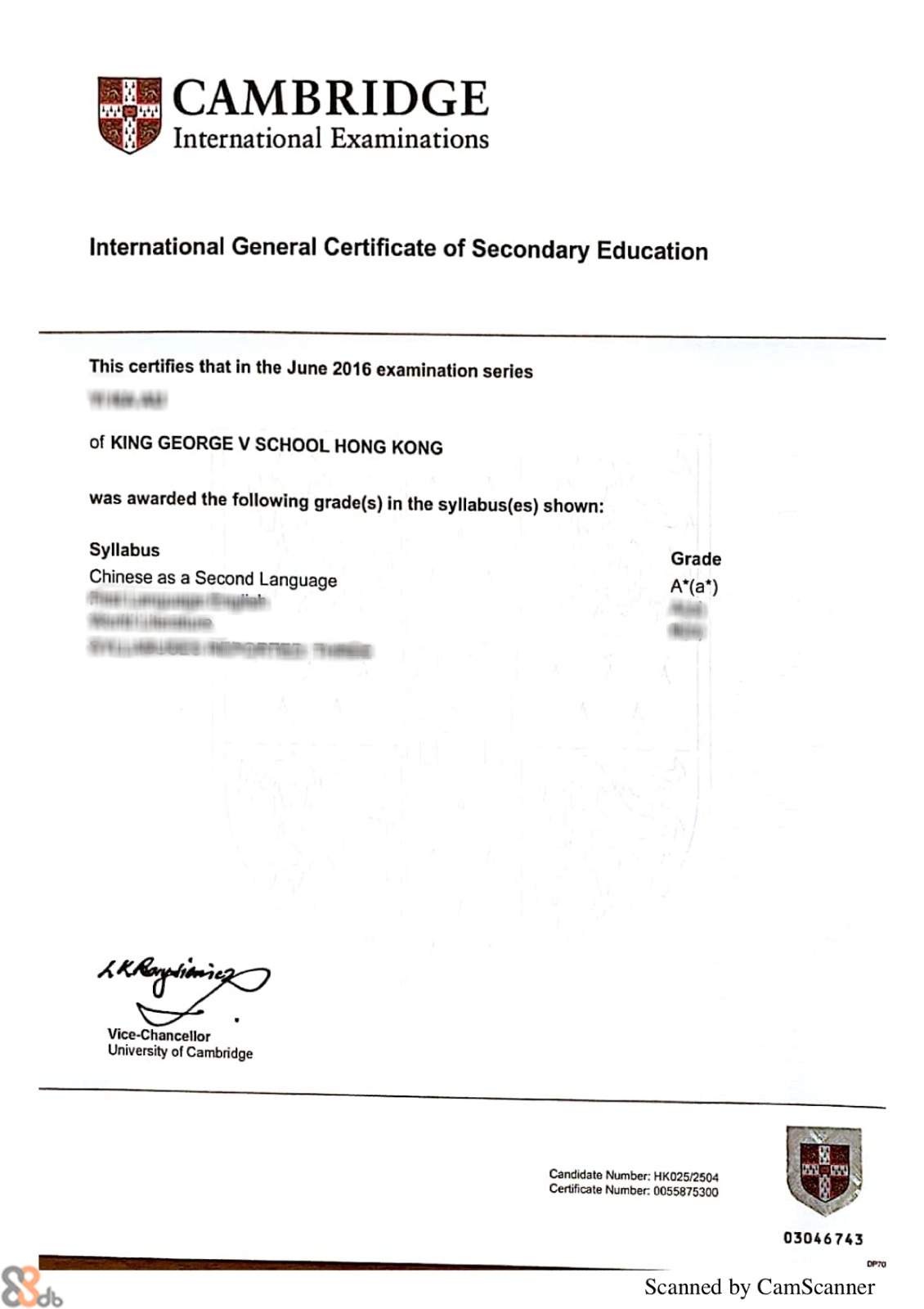 CAMBRIDGE International Examinations International General Certificate of Secondary Education This certifies that in the June 2016 examination series of KING GEORGE V SCHOOL HONG KONG was awarded the following grade(s) in the syllabus(es) shown: Syllabus Chinese as a Second Language Grade Vice-Chancellor University of Cambridge Candidate Number: HK025/2504 Certificate Number: 0055875300 03046743 OP70 Scanned by CamScanne  Text,Font,Line,