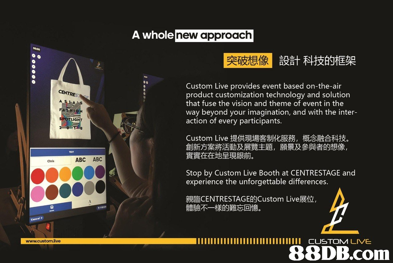 A who ole new approach 突破想像 設計科技的框架 Custom Live provides event based on-the-air product customization technology and solution that fuse the vision and theme of event in the way beyond your imagination, and with the inter- action of every participants. CENTRESTE SPOTLIGHT Custom Live提供現場客制化服務,概念融合科技 創新方案將活動及展覽主題,願景及參與者的想像 實實在在地呈現眼前。 TEXT Chris ABC ABC Stop by Custom Live Booth at CENTRESTAGE and experience the unforgettable differences. 親臨CENTRESTAGE的Custom Live展位 體驗不一樣的難忘回憶。 cancel ←   text,technology,product,advertising,multimedia