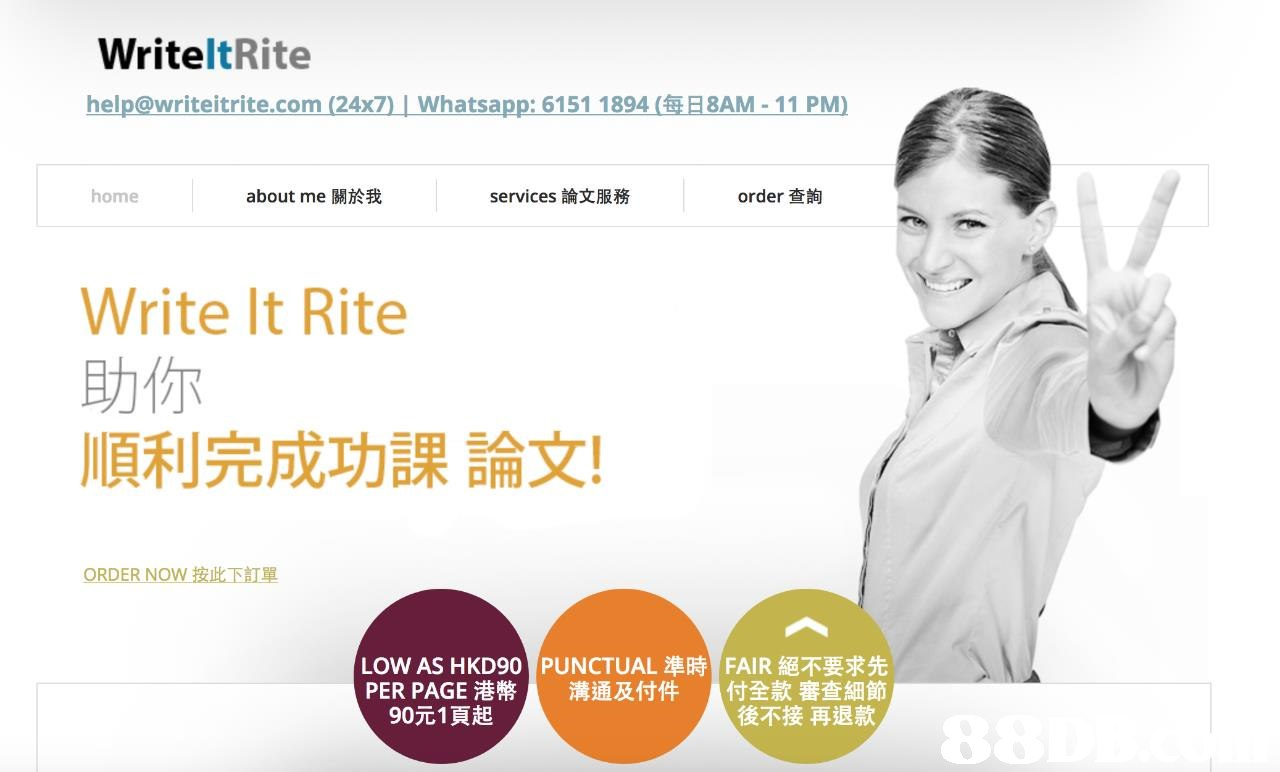 WriteltRite help@writeitrite.com (24x7) Whatsapp:61511894(毎日8AM.. 11 PM) home about me關於我 services論文服務 order查詢 Write It Rite 助你 順利完成功課論文! 調5A ORDER NOW按此下訂單 LOW AS HKD90 PUNCTUAL準時 PER PAGE港幣 溝通及付件 FAIR絕不要求先 付全款審查細節 後不接再退款 90元1頁起  text,product,product,shoulder,website