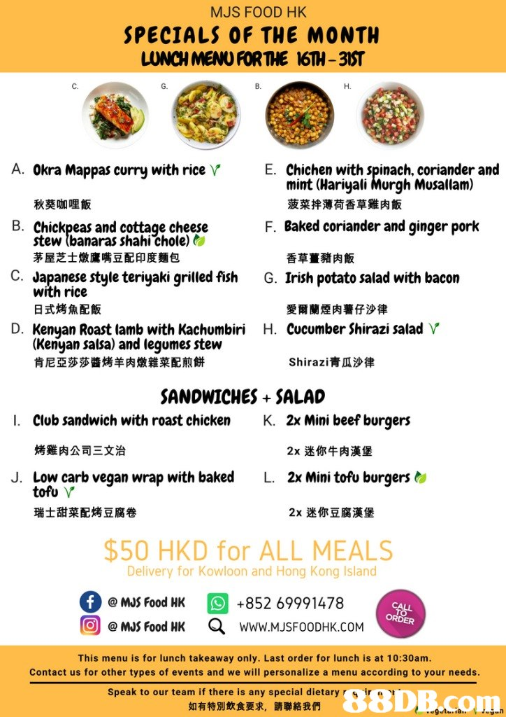 MJS FOOD HK SPECIALS OF THE MONTH LUNCH MENU FOR THE 16TH-3ST C. B. H. A. Okra Mappas curry with rice V E. Chichen with Spinach, coriander and mint (Hariyali Murgh Musallam) 菠菜拌薄荷香草雞肉飯 秋葵咖哩飯 B. Chickpeas and cottaqe cheese F. Baked coriander and ginger pork stew tbanaras shahi'chole) 茅屋芝士燉鷹嘴豆配印度麵包 香草薑豬肉飯 C. Japanese style teriyaki grilled fish G. Irish potato salad with bacon with rice 日式烤魚配飯 愛爾蘭煙肉薯仔沙律 D. Kenyan Roast lamb with Kachumbiri H. Cucumber Shirazi salad V (Kenyan salsa) and legumes stew 肯尼亞莎莎醬烤羊肉燉雜菜配煎餅 Shirazi青瓜沙律 SANDWICHES SALAD I. Club sandwich with roast chicken K. 2x Mini beef burgers 烤雞肉公司三文治 2x迷你牛肉漢堡 J. Low carb vegan wrap with baked L. 2x Mini tofu burgers <, tofu V 瑞士甜菜配烤豆腐卷 2x迷你豆腐漢堡 $50 HKD for ALL MEALS Delivery for Kowloon and Hong Kong Island @ MJS Food HK +852 69991478 ORDER 回@MJS Food HK a www.MJSFOODHK.COM This menu is for lunch takeaway only. Last order for lunch is at 10:30am Contact us for other types of events and we will personalize a menu according t text,font,line,area