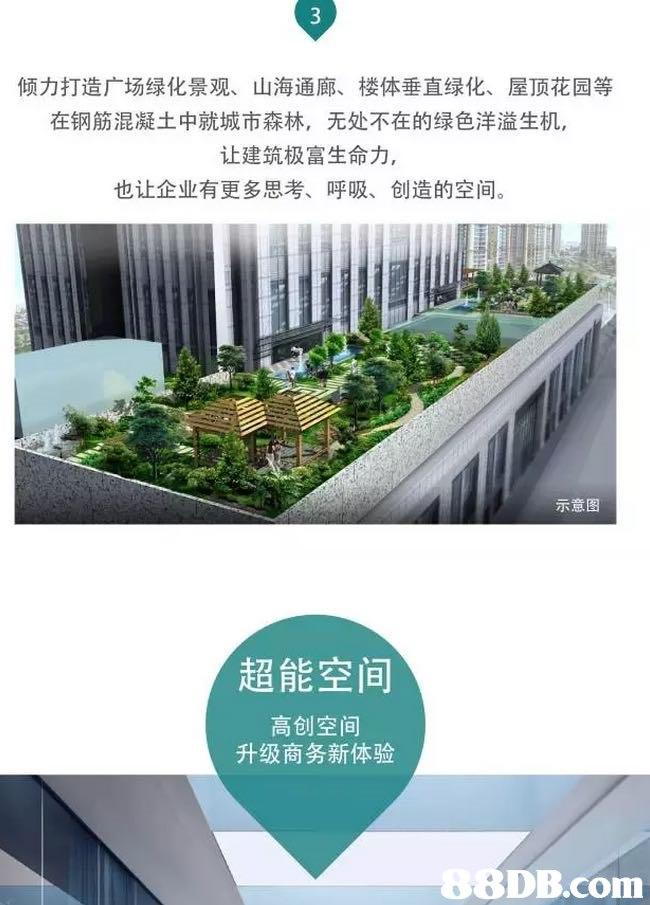 倾力打造广场绿化景观、山海通廊、楼体垂直绿化、屋顶花园等 在钢筋混凝土中就城市森林,无处不在的绿色洋溢生机 让建筑极富生命力, 也让企业有更多思考、呼吸、创造的空间。 示意图 超能空间 高创空间 升级商务新体验 68DB.com  urban design,grass,plant,
