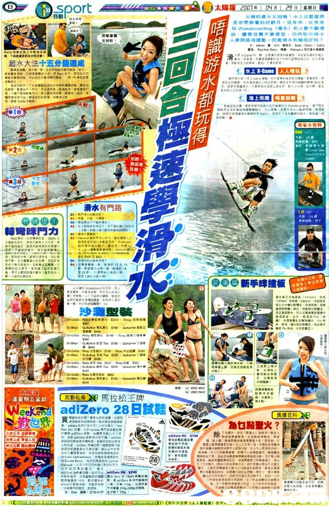 "E3 太陽報 火辣的夏天又到喇!水上活動當然 是消閒解暑的好節日÷近年來,在香港 玩Wakeboarding (滑水)的人數不斷增 加,儘管消費不算便宜,仍然吸引唔少 參與這項運動。究竟滑水有幾咁好玩? 支持啦 滑 態,不過最重貝畛% 身體 1 起水大法十五分鐘速成 崑事t부雕 淆々都ㄧ裸 崔水本tt起吋動作桐為 :起木 水上X-Game ,人喘玩 、 水 海上飛騰 唔算困難 睇驿Godoホ 玩 侍 練般馳:阎坏 真係得 38 ,要得1 滑水有門路 教練 : Q2 : 邨剄走沅下不遇*滑水 轉彎咪鬥力 | AS Hoarder"" anLatin 木或动 表现已經有九十八会 美 、 充·成功18六裷.黄脊 講伸癇,用以保 剛断$450 $600 see新手咪撞板 在落水2 然要穿上齊全的滑 滑木板可分為長6:141㎝)-98 ia2emj .分別是長 沙灘型裝 會芜 Fif,乖去 .ijd孚更12 信骨褲 On GoG : Roey白色刈◇ $180, Roy牛仔短褲Sito 牛仔褲$450 OnGoGo, RuKy比堅尼泳衣 5660 2548 EDREM馬拉松王牌 adizero 28日試鞋 逢星期五呈獻 起動裝備 Cleel Run 28J St劃,凡於addas專門店或指定 乐側遑倍境金券则增fW讂. 芙作出限dta $740 應以违行方式燈;t ,烂使用交通工员亦無不可 ,例如""九四 Λ-就坐82穿綵篓沔利海峡 基,五六年騎啊穿越澳大 五サ午坐R蕨纥모趣憂宓 t六 兩到蓬星 15g 250g-300g的鮑鞋 文: Dick 鳶3: 27300167 |至少報了 )(報料請瀏覽(人人做記者) 使用  sports,team sport,recreation,sport venue,product"