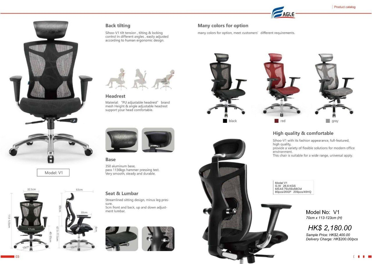 "Product catalog AGLE Back tilting Many colors for option many colors for option, meet customers' different requirements. Sihoo-V1 tilt tension, tilting & locking control in different angles, easily adjusted according to human ergonomic design. Headrest Material: ""PU adjustable headrest brand mesh Height & angle adjustable headrest support your head comfortable FA gray black High quality & comfortable Sihoo-V1 with its fashion appearance, full-featured, high quality provide a variety of flexible solutions for modern office environment. This chair is suitable for a wide range, universal apply. Base 350 aluminum base pass 1136kgs hammer pressing test. Very smooth, steady and durable. Model: V1 Model V1 G.W 26.6 KGS MEAS 79x59x6BCM 32.5cm 63cm Seat & Lumbar Streamlined sitting design, minus leg pres sure 5cm front and back, up and down adjust- ment lumbar Model No: V1 70cm x 113-123cm (H) 0cm HK$ 2,180.00 Sample Price: HK$2,400.00 Delivery Charge: HK$200.00/pcs 51cm 03 product,chair,product,furniture,office chair"