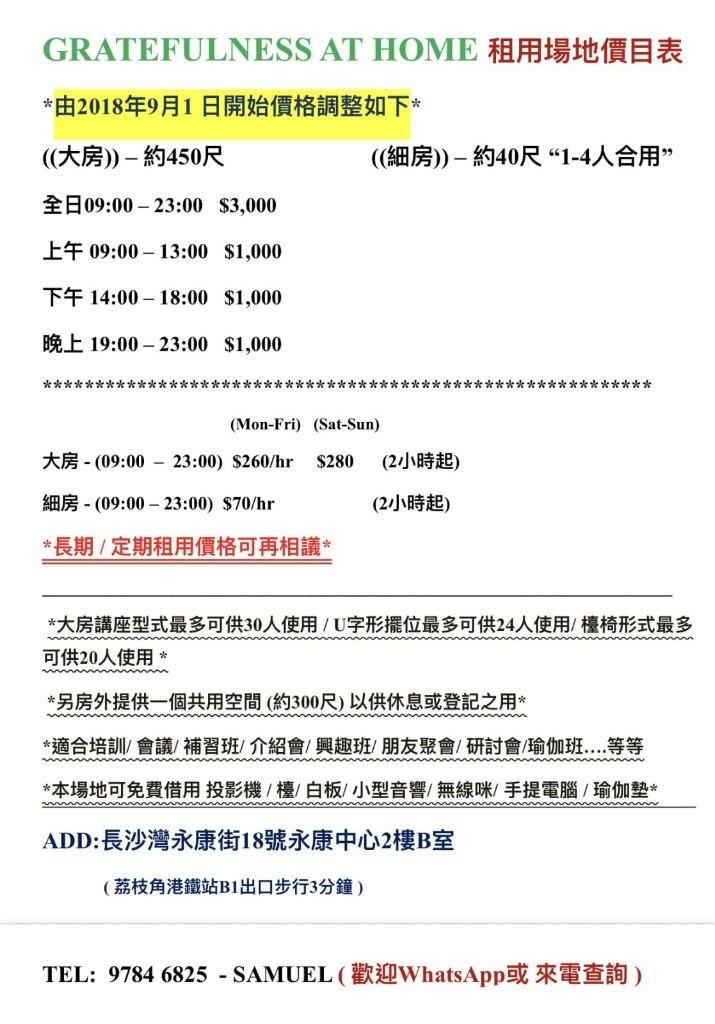 "GRATEFULNESS AT HOME租用場地價目表 *由2018年9月1日開始價格調整如下。 ((大房))-約450尺 全日09:00-23:00 $3,000 上午09:00-13:00 $1,000 下午14:00-18:00 $1,000 晚上19:00-23:00 $1,000 ((細房))-約40尺"" 1-4人合用"" t k* (Mon-Fri) (Sat-Sun) 大房-(09:00-23:00) $260/hr $280 (2小時起) 細房-(09:00-23:00) $70/hr (2小時起) 長期/定期租用價格可再相議* *大房講座型式最多可供30人使用/ U字形擺位最多可供24人使用/檯椅形式最多 可供20人使用* 另房外提供一個共用空間(約300尺)以供休息或登記之用* *適合培訓/會議/補習班/介紹會/興趣班/朋友聚會/研討會/瑜伽班 等等 *本場地可免費借用投影機/檯/白板/小型音響/無線咪/手提電腦/瑜伽墊 ADD:長沙灣永康街18號永康中心2樓B室 幸丸* (荔枝角港鐵站B1出口步行3分鐘) TEL: 97846825-SAMUEL (歡迎WhatsApp或來電查詢)  text"