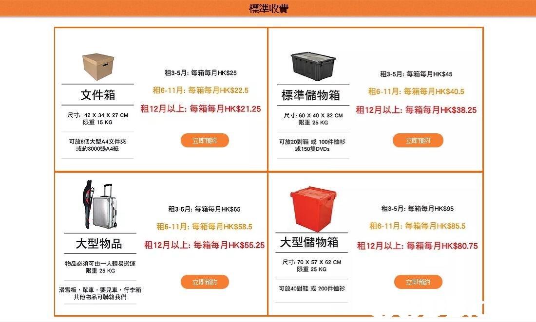 標準收費 租3-5月:每箱每月HK$25 租6-11月:每箱每月HK$22.5 租12月以上每箱每月HK$21.25 租3-5月:每箱每月HK$45 租6-11彫每箱每月HK$40.5 租12月以上每箱每月HK$38.25 文件箱 煙淮儲物箱 尺寸: 42 X 34 X 27 CM 限重15KG 尺寸: 60 X 40 X 32 CM 限重25 KG 立即預約 立即預約 可放6個大型A4文件夾 或約3000張A4紙 可放20對鞋或100件恤衫 或150隻DVDs 租3-5月:每箱每月HK$95 租3-5月:每箱每月HK$65 租6-11月:每箱每月HK$58.5 租12月以上每箱每月HK$55.25 租6-11月:每箱每月HK$85.5 大型物品 1 大型儲物箱 租12月以上每箱每月HK$80.75 物品必須可由一人輕易搬運 限重25 KG 尺寸: 70 X 57 X 62 CM 限重25 KG 立即預約 立即預約 可放40對鞋或200件恤衫 滑雪板,單車,嬰兒車,行李箱 其他物品可聯絡我們,text,font,line,product,area