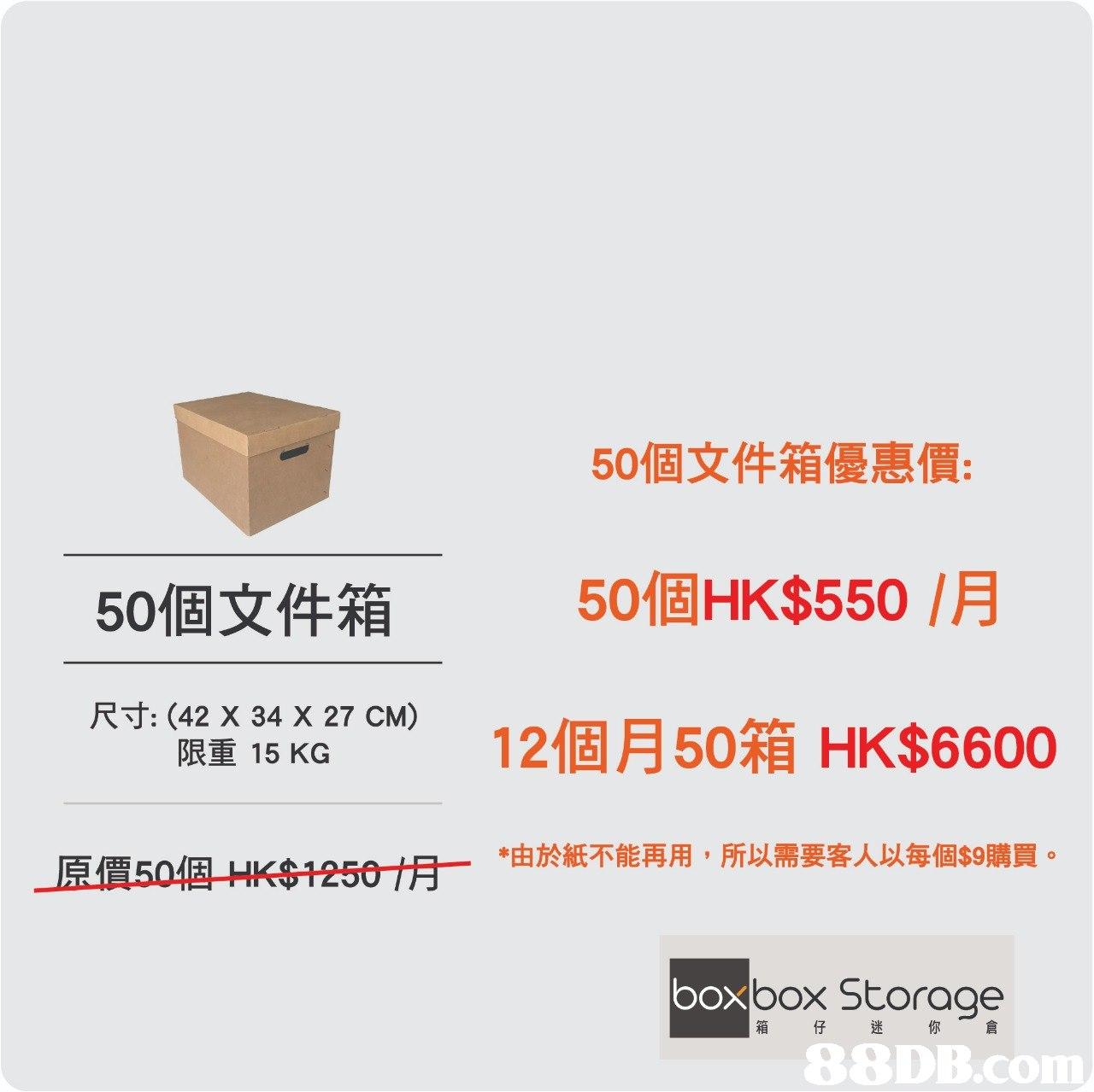 50個文件箱優惠價: 50個HK$550 /月 12個月50箱HK$6600 50個文件箱 尺寸: (42 X 34 X 27 CM) 限重15KG *由於紙不能再用,所以需要客人以每個$9購買 豆價50個HK$1250佾ㄧ poxbox Storage 箱仔迷你 倉   text,font,product,product,line