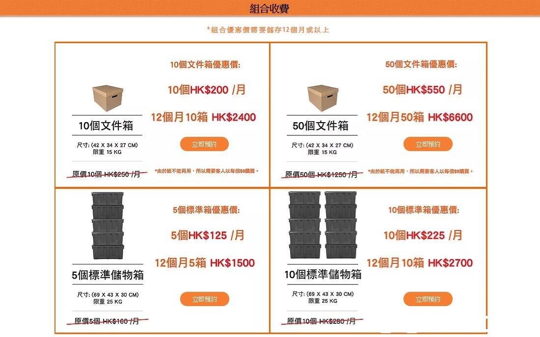 組合收費 *組合優惠價需要儲存12個月或以上 10個文件箱優惠價 10個HK$200/月 12個月10箱HK$2400 50個文件箱優惠價 50個HK$550/月 12個月50箱HK$6600 10個文件箱 50個文件箱 木目 立即預約 立即預約 尺寸: (42 X 34 X 27 CM) 限重15 KG 尺寸: (42 X 34 X 27 CM) 限重15KG ˙由於紙不能再用,所以腰客人以每但semua *由於紙不能再用,所以需要客人以每個$9購買。 」豆價10個-HK$250仴ㄧ 5個標準箱優惠價 5個HK$ 125 /月 12個月5箱HK$1500 10個標準箱優惠價 10個HK$225 /月 12個月10箱HK$2700 5個標準儲物箱 10個標準儲物箱 尺寸: (69 X 43 X 30 CM) 限重25 KG 尺寸: (69 X 43 X 30 CM) 限重25 KG 立即預約 立即預約,text,font,line,product,area