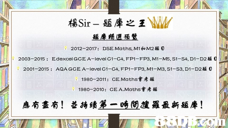 楊Sir一題庫之王WW 題塵邂選预璧 DSE Maths, M1和M2題目 Edexcel GCE A-level CI-C4, FP1-FP3, MI-M5, SI-S4. D1-D2題 AQA GCE A-level C1-C4, FP1-FP3, M1-M3, S1-S3, D1 D28 0 2012-2017: · 2003-2015: 0Mha . 2001-2015 1980-2011: CE Maths會考題 1980-2010: CEA,Maths會考題 應有盡有! 並持續第一時間搜羅最新題庫!  text