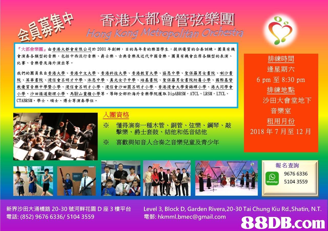 会員募集中 炉 香港大都會管弦樂團 Hong Kong Metropolitan Orchestra 『大都會樂團』由香港大都會有限公司於2001年創辦, 目的為年青的樂器學生,提供優質的合奏訓練。團員有機 會演奏各類型的音樂,包括中西流行音樂、爵士樂、古典音樂及近代中國音樂,團員有機會出席各類型的表演、 比賽、音樂營及海外演出等。 我們的團員來自香港大學、香港中文大學、香港科技大學、香港教育大學、協恩中學、聖保羅男女書院、喇沙書 院、英華書院、浸信會呂明才中學、沐恩中學、真光女子中學、培基書院、聖保羅男女書院附屬小學、國際基督 教優質音樂中學暨小學、浸信會呂明才小學、浸信會沙田圍呂明才小學、香港浸會大學黃錦輝小學、港大同學會 小學、沙田循道衛理小學、馬𩣑山靈糧小學等。導師全部於海外音樂學院獲取DipABRSM , ATCL、LRSM , LTCL、 CTABRSM、學士、碩士、博士等演奏學位。 排練時間 逢星期六 6 pm至8:30 pm 排練地點 沙田大會堂地下 入團資格 ※ 懂得演奏一種木管、銅管、弦樂、鋼琴、敲 音樂室 租用月份 2018年7月至12月 擊樂、爵士套鼓、結他和低音結他 喜歡與知音人合奏之音樂兒童及青少年 ※ 報名查詢 9676 6336 5104 3559 新界沙田大涌橋路20-30號河畔花園D座3樓平台 電話: (852) 9676 6336/ 5104 3559 Level 3, Block D, Garden Rivera,20-30 Tai Chung Kiu Rd.,Shatin, NT. 電郵: hkmml.bmee@gmail.com  text,advertising,display advertising,banner,product