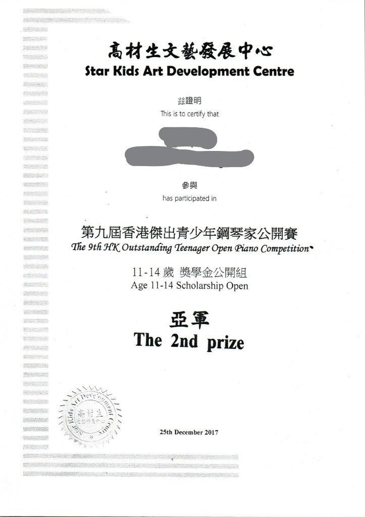 高材生文藝發展中心 Star Kids Art Development Centre 茲證明 This is to certify that 參與 has participated in 第九屆香港傑出青少年鋼琴家公開賽 The 9th HKOutstanding Teenager Open Piano Competition* 11-14歲獎學金公開組 Age 11-14 Scholarship Open 亞軍 The 2nd prize 25th December 2017  text