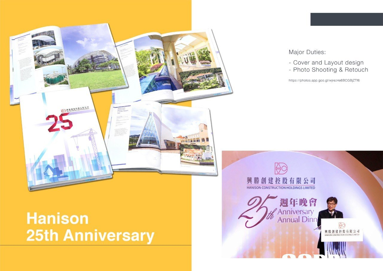 Major Duties: - Cover and Layout design - Photo Shooting & Retouch https://photos.app.goo.gl/wjrez4e6BCGBIZTI6 25 興勝創建控股有限公司 HANISON CONSTRUCTION HOLDINGS LIMITED 週年晚會 Anniversany Annual Din Hanisorn 25th Anniversary 興勝創建控股有限 司  text,product,product,brochure,advertising