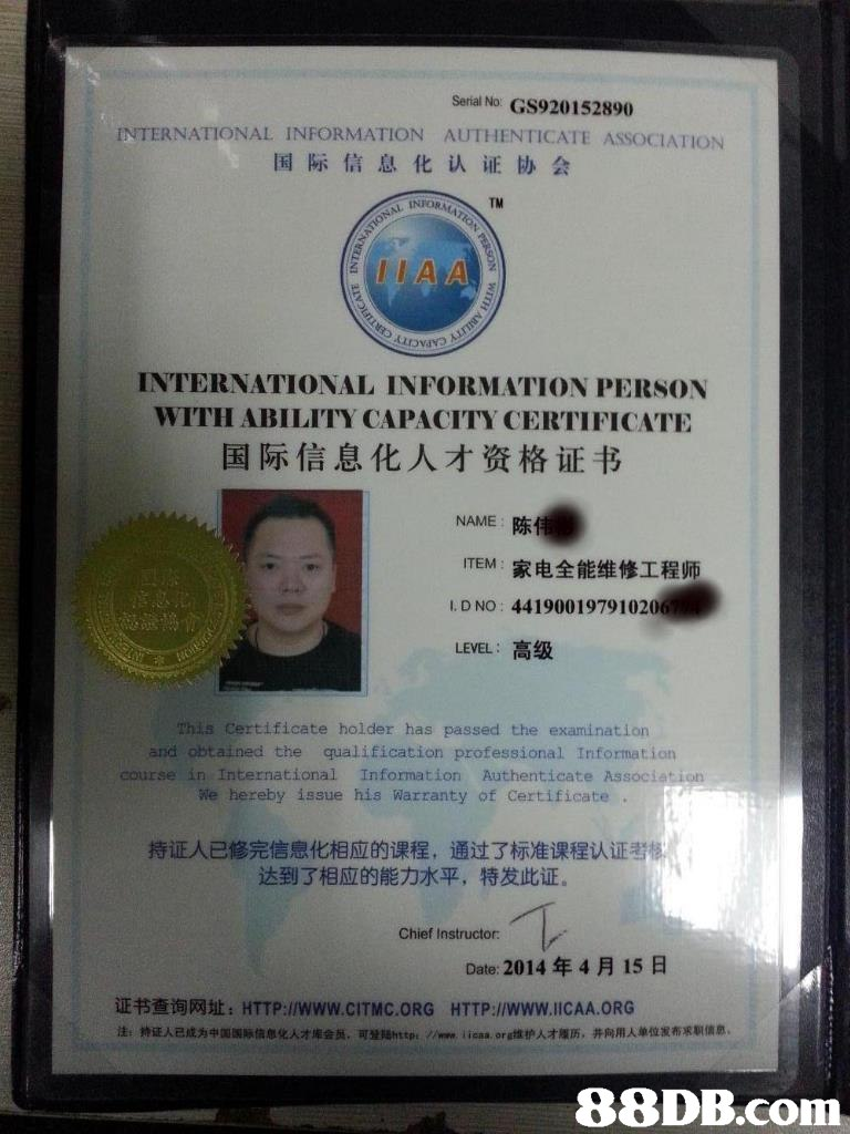 Serial No GS920152890 INTERNATIONAL INFORMATION AUTHENTICATE ASSOCIATION 国际信息化认证协会 TM INTERNATIONAL INFORMATION PERSON WITH ABILITY CAPACITY CERTIFICATE 国际信息化人才资格证书 NAME陈 ITEM:家电全能维修工程师 I. D NO: 4419001979102 LEVEL :高级 Certificate holder has passed the examination and obtained the qualification professional Information course in International Information Authenticate Associa We hereby issue his Warranty of Certificate 持证人已修完信息化相应的课程,通过了标准课程认证考 达到了相应的能力水平, 特发此证。 Chief Instructor: Date: 2014年4月15日 证书查询网址:HTTP://www.CITMC.ORG HTTP://www.liCAA.ORG 法持证人已成为帽国际信想化人才库会员,聰1Shttp. //ww.iieaa, org维护人オ履历,并向RAD位发布Rainn 38DB.com