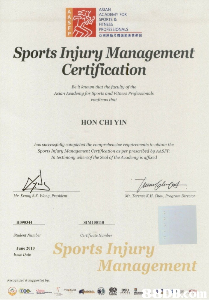ASIAN ACADEMY FOR SPORTS & FITNESS PROFESSIONALS 運動及體適能專業學院 Sports Injury Management Certification Be it known that the faculty of the Asian Academy for Sports and Fitness Professionals confirms that HON CHI YIN has successfully completed the comprehensive requirements to obtain the Sports Injury Management Certification as per p rescribed by AASFP In testimony whereof the Seal of the Academy is affixed Mr. Kenny S.K. Wong, President Mr. Terence K.H. Chau, Program Director H090344 SIM100110 Student Number Certificate Number June 2010 Issue Date Sports Injury Management Recognized& Supported by  text,font,paper,line,document