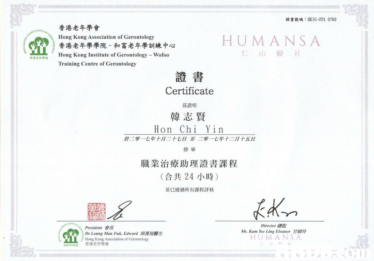 """證書號碼: HKIG-OTA 0760 香港老年學會 香港老年學學院-和富老年學訓練中心 Hong Kong Institute of Gerontology-Wofoo Training Centre of Gerontology OCIATION""""- , Hong Kong Association of Gerontology HUM ANSA 仁山優社 香港老年學會 證書 Certificate 茲證明 韓志賢 Hon Chi Yin 於二零一七年十月二十七日至二零一七年十二月十五日 修畢 職業治療助理證書課程 (合共24小時) 並已通過所有課程評核 111田 President會長 Dr. Leung Man Fuk, Edward梁萬福醫生 Hong Kong Association of Gerontology 香港老年學會 Director總監 Ms. Kam Yee Ling Eleanor甘綺玲 H U M ANS A 仁山伯社 香港老年學會  text,font,line,paper,diagram"""