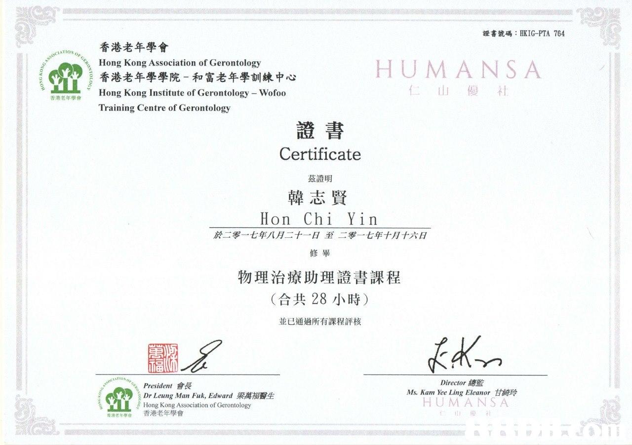 證書號碼: HKIG-PTA 764 香港老年學會 Hong Kong Association of Gerontology 香港老年學學院-和富老年學訓練中心 Hong Kong Institute of Gerontology - Wofoo Training Centre of Gerontology CIATION HUMANSA 仁山優社 香港老年學會 證書 Certificate 茲證明 韓志賢 Hon Chi Yin 於二零一七年八月二十一日至二零一七年十月十六日 修畢 物理治療助理證書課程 (合共28小時) 並已通過所有課程評核 TION President會長 Dr Leung Man Fuk, Edward梁萬福醫生 Hong Kong Association of Gerontology 香港老年學會 Director總監 Ms. Kam Yee Ling Eleanor甘綺玲 HUM ANSA 香港老年學會 腴补  text,font,line,paper,area