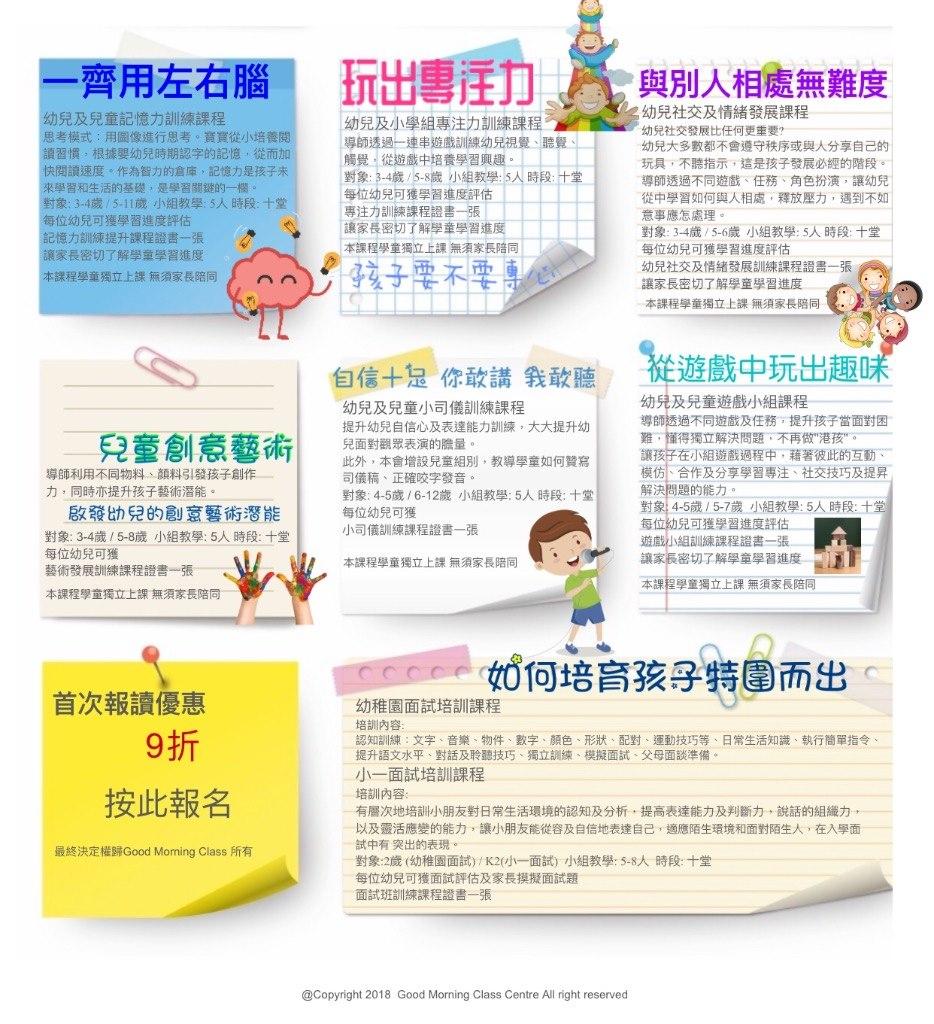 """一齊用左右腦 玩出專迁力。Pǐ與別人相處無難度 幼兒及兒童記憶力訓練課程 幼兒社交及情緒發展課程 幼兒及小學組專注力訓練課程。 導師透過一連串遊戲訓練幼兒視覺、聽覺 觸覺,從遊戲中培養學習興趣 對象: 3-4歲, 5-8歲小組教學,5人時段汁堂 每位幼兒可獲學習進度評估 專注力訓練課程證書一張 讓家長密切了解學童學習進 本課程學童獨立上課無須家長陪同 MIw-幼兒社交發展比任何更重要? 考模式:用圖像進行思考。寶寶從小培養閱 賣習慣,根據嬰幼兒時期認字的記憶,從而加 快閱讀速度。作為智力的倉庫,記憶力是孩子未 幼兒大多數都不會遵守秩序或與人分享自己的 玩具,不聽指示,這是孩子發展必經的階段 導師透過不同遊戲、任務、角色扮演,讓幼兒 從中學習如何與人相處,釋放壓力,遇到不如! 意事應怎處理。 對象:3-4歲/ 5-6歲小組教學: 5人時段:干堂 每位幼兒可獲學習進度評估 幼兒社交及情緒發展訓練課程證書一張 讓家長密切了解學童學習進度- 本課程學童獨立上課無須家長陪同 學習和生活的基礎,是學習關鍵的一欄 對象: 3-4歲15-11歲小組教學: 5人時段:十堂 每位幼兒可獲學習進度評估 리憶力訓練提升課程證書一張 家長密切了解學童學習進度 2 rn ). 孑亥子宅ホ穾 本課程學童獨立上課無剏長陪同 自信+息你敢講我敢聽從遊戲中玩出趣。 幼兒及兒童小司儀訓練課程 提升幼兒自信心及表達能力訓練,大大提升幼 兒面對觀眾表演的膽量。 此外,本會增設兒童組別,教導學童如何贊寫 司儀稿、正確咬字發音 對象: 4-5歲16-12歲小組教學: 5人時段:十堂 每位幼兒可獲 小司儀訓練課程證書一張 幼兒及兒童遊戲小組課程 導師透過不同遊戲及任務,提升孩子當面對困 難,懂得獨立解決問題,不再做""""港孩"""" 讓孩子在小組遊戲過程中,藉著彼此的互動 模仿,合作及分享學習專注、社交技巧及提昇 解決問題的能力 對象: 4-5歲/ 5-7歲小組教學: 5人時段:土堂 每位兒可獲學習進度訐估. 遊戲小組訓練課程證書一張 讓家長密切了解學童學習進度 一11 本課程學童獨立上課無須家長陪同 導師利用不同物料、顏料引發孩子創作 力,同時亦提升孩子藝術潛能。 啟發幼兒的創意藝術潛能! 對象: 3-4歲/ 5-8歲小組教學: 5人時段:十堂 每位幼兒可獲 藝術發展訓練課程證書一張 本課程學童獨立上 text,product,product,font,line"""