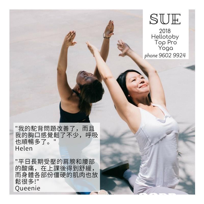 "SUH 2018 Hellotoby Top Pro Yoga phone 9602 9924 ""我的駝背問題改善了,而且 我的胸口感覺鬆了不少,呼吸 也順暢多了。"" Helen ""平日長期受壓的肩膀和腰部 的酸痛,在上課後得到舒緩, 而身體各部份僵硬的肌肉也放 鬆很多!"" Queenie  shoulder"