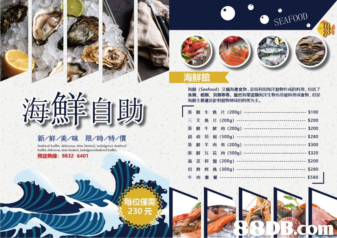 SEAFOOD 海鮮館 海鮮(Seafood)又稱海產食物,是指利用海洋動物作成的料理,包括了 魚類、蝦類、貝類等等。雖然海帶這類海洋生物也常被料理成食物,但是 海鮮主要還是針對動物制成的料理为主。 海鮮自助 新鮮生魚片(200g) 三文魚片(200g) 新鮮牛腱肉(200g ) 超值培根( $100 $200 $200 -.$280 $300 $320 $200 $280 $580 500g) 新群/美MR 限/時/特/價 Seafood buffet, delicious, time limited, indulgence Seafood buffet, delicious, time limited, indulgenceSeafood buffet, 預定熱線: 9832 6401 新鮮羊肉卷(200g) 新鮮五花肉(500g) 蔬菜拼盤(200g ) 招牌烤魚(300g) 牛肉套餐 每位僅需 230元 com  food