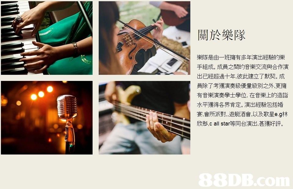"""關於樂隊 樂隊是由一班擁有多年演出經驗的樂 手組成。成員之間的音樂交流與合作演 出已經超過十年,彼此建立了默契。成 員除了考獲演奏級優量級別之外,更擁 有音樂演奏學士學位,在音樂上的造詣 水平獲得各界肯定。演出經驗包括婚 宴會所派對""""遊艇酒會,以及歌星e.g林 欣彤,c all star等同台演出,甚獲好評,music,musical instrument,guitar,plucked string instruments,string instrument"""
