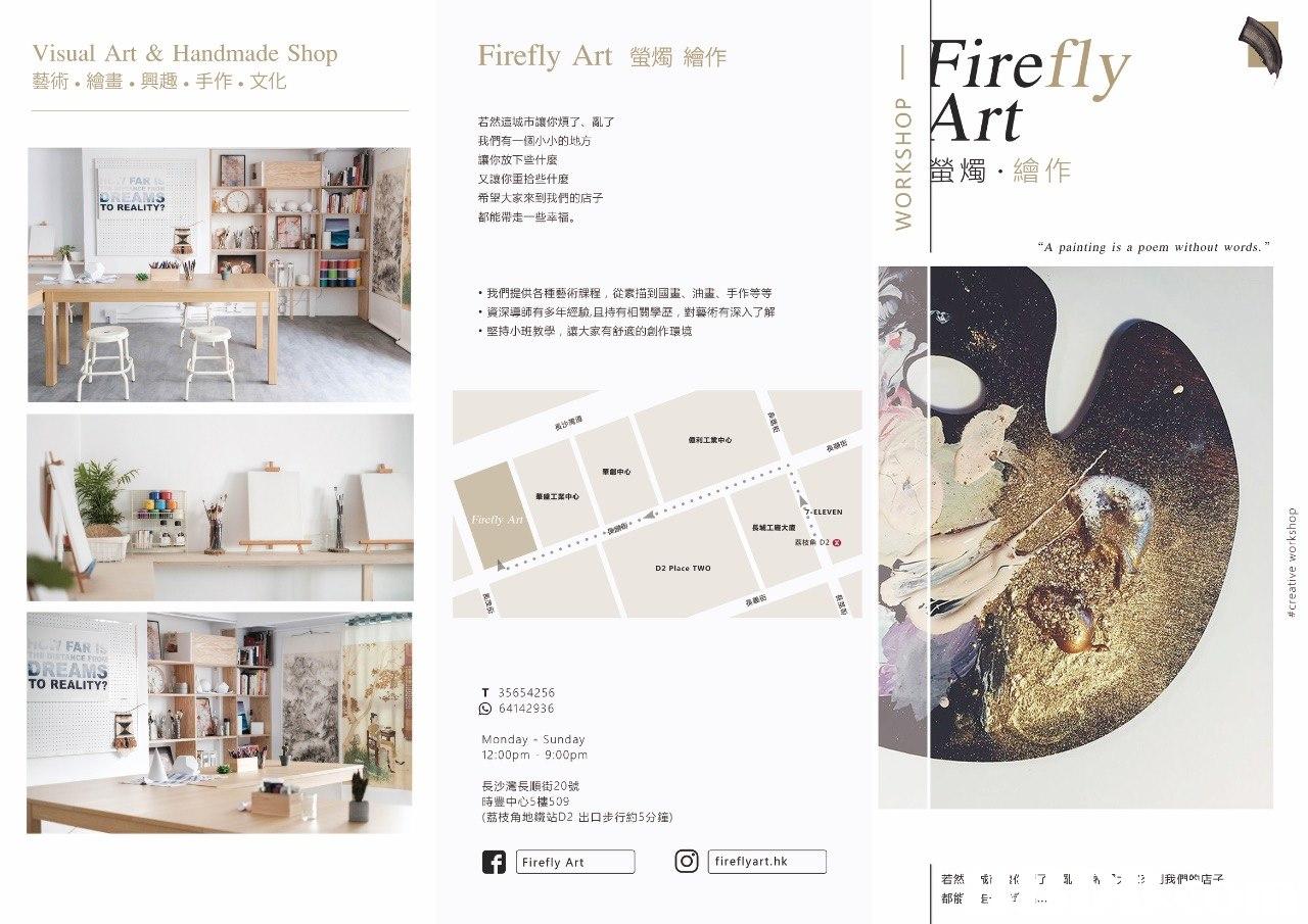 "Visual Art & Handmade Shop 藝術。繪畫。興趣。手作。文化 Firefly Art螢燭繪作 Firefly Art 若然這城市讓你煩了,亂了 我們有一個小小的地方 讓你放下些什麼 又讓你重拾些什麼 希望大家來到我們的店子 都能帶走一些幸福 ㄨ犖惕 螢燭,繪作 FAN TO REALITY? ""A painting is a poem without words."" ·我們提供各種藝術課程,從素描到國畫、油畫、手作等等 ·資深導師有多年經驗,且持有相關學歷,對藝術有深入了解 .堅持小班教學,讓大家有舒適的創作環境 億利工業中心 華創中心 華盛工業中 ""7-ELEVEN Firefly Art 長城1座大廈 荔枝角D263 D2 Place TWO FAR MCE FRO TO REALITY? T 35654256 64142936 Monday Sunday 12:00pm 9:00pm 長沙灣長順街20號 時豐中心5樓599 (荔枝角地鐵站D2出口步行約5分鐘) Firefly Art O fireflyart.hk 若然働!《了孔あ""z3J我們on店  product"